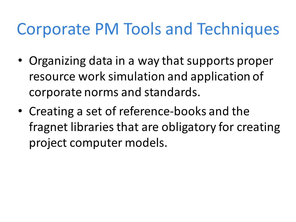 Corporate PM Tools and Techniques Organizing data in a way that supports proper resource work simulation and application of corporate norms and standards.