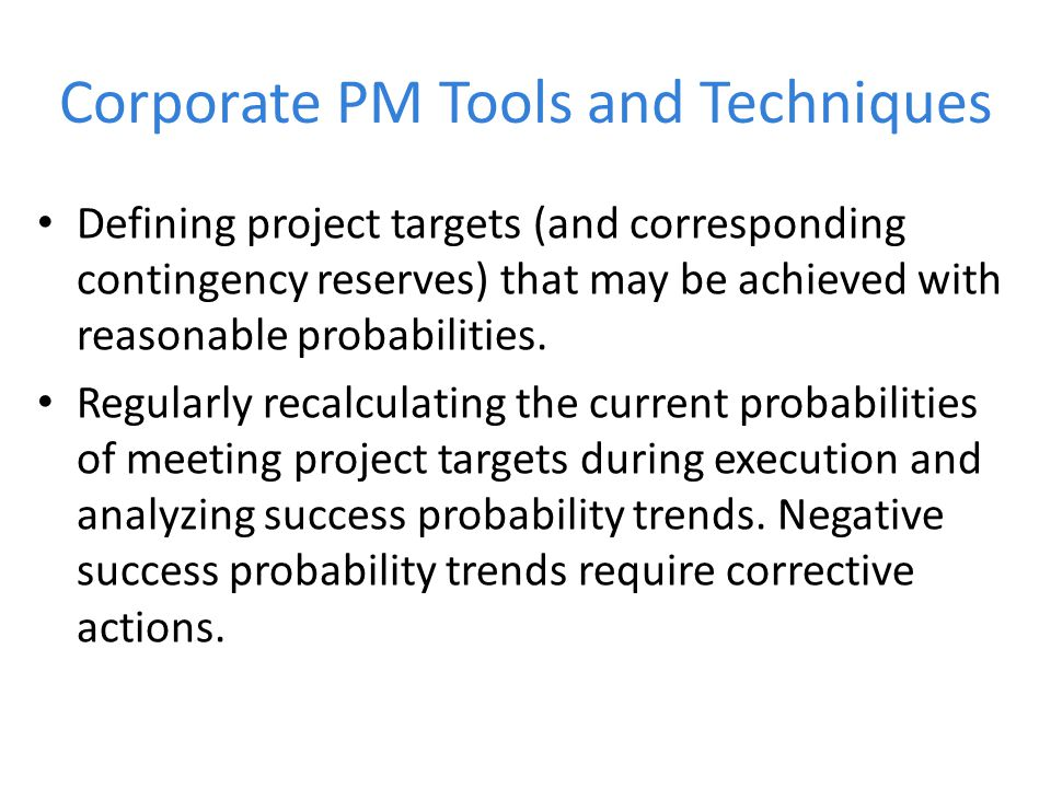 Corporate PM Tools and Techniques Defining project targets (and corresponding contingency reserves) that may be achieved with reasonable probabilities.
