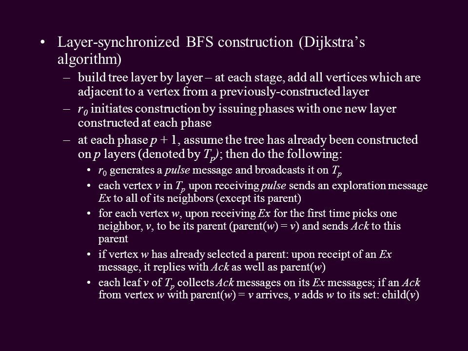 Layer-synchronized BFS construction (Dijkstras algorithm) –build tree layer by layer – at each stage, add all vertices which are adjacent to a vertex