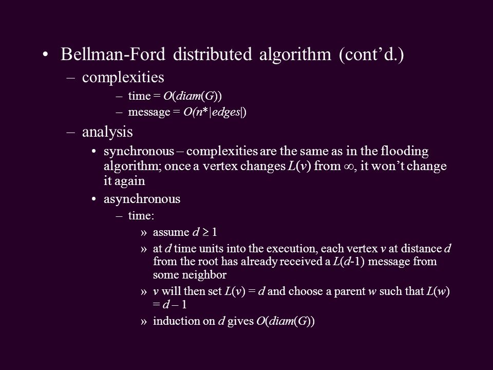 Bellman-Ford distributed algorithm (contd.) –complexities –time = O(diam(G)) –message = O(n*|edges|) –analysis synchronous – complexities are the same