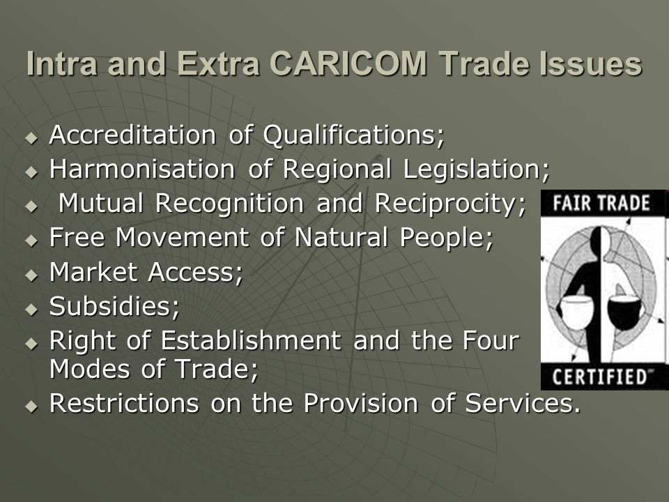 Intra and Extra CARICOM Trade Issues Accreditation of Qualifications; Accreditation of Qualifications; Harmonisation of Regional Legislation; Harmonisation of Regional Legislation; Mutual Recognition and Reciprocity; Mutual Recognition and Reciprocity; Free Movement of Natural People; Free Movement of Natural People; Market Access; Market Access; Subsidies; Subsidies; Right of Establishment and the Four Modes of Trade; Right of Establishment and the Four Modes of Trade; Restrictions on the Provision of Services.