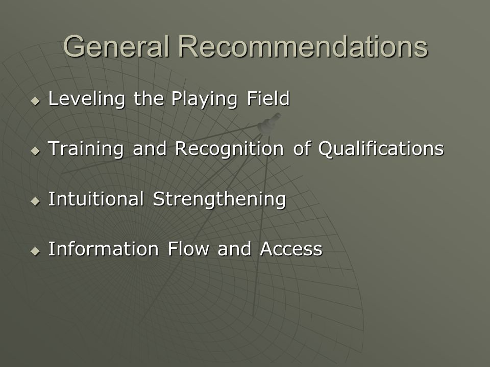General Recommendations Leveling the Playing Field Leveling the Playing Field Training and Recognition of Qualifications Training and Recognition of Qualifications Intuitional Strengthening Intuitional Strengthening Information Flow and Access Information Flow and Access