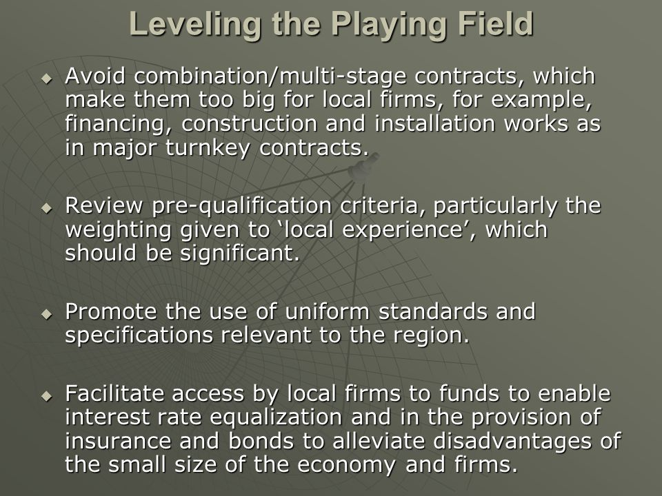 Leveling the Playing Field Avoid combination/multi-stage contracts, which make them too big for local firms, for example, financing, construction and installation works as in major turnkey contracts.
