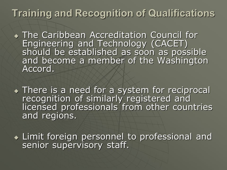 Training and Recognition of Qualifications The Caribbean Accreditation Council for Engineering and Technology (CACET) should be established as soon as possible and become a member of the Washington Accord.