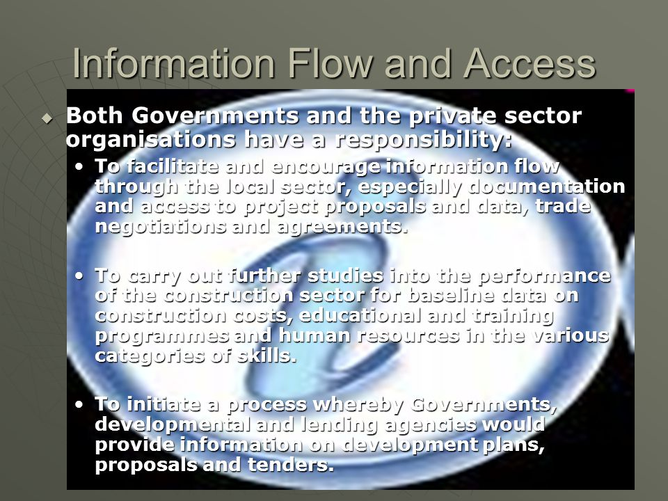 Information Flow and Access Both Governments and the private sector organisations have a responsibility: Both Governments and the private sector organisations have a responsibility: To facilitate and encourage information flow through the local sector, especially documentation and access to project proposals and data, trade negotiations and agreements.To facilitate and encourage information flow through the local sector, especially documentation and access to project proposals and data, trade negotiations and agreements.