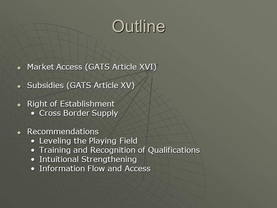 Outline Market Access (GATS Article XVI) Market Access (GATS Article XVI) Subsidies (GATS Article XV) Subsidies (GATS Article XV) Right of Establishment Right of Establishment Cross Border SupplyCross Border Supply Recommendations Recommendations Leveling the Playing FieldLeveling the Playing Field Training and Recognition of QualificationsTraining and Recognition of Qualifications Intuitional StrengtheningIntuitional Strengthening Information Flow and AccessInformation Flow and Access