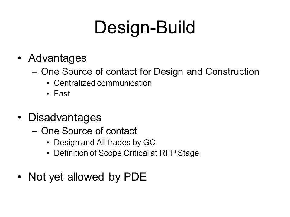 Design-Build Advantages –One Source of contact for Design and Construction Centralized communication Fast Disadvantages –One Source of contact Design