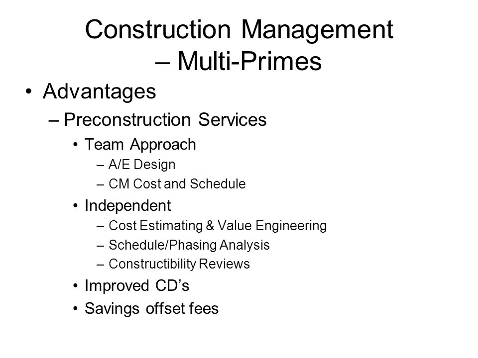 Construction Management – Multi-Primes Advantages –Preconstruction Services Team Approach –A/E Design –CM Cost and Schedule Independent –Cost Estimating & Value Engineering –Schedule/Phasing Analysis –Constructibility Reviews Improved CDs Savings offset fees