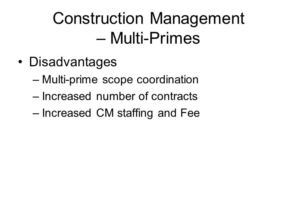 Construction Management – Multi-Primes Disadvantages –Multi-prime scope coordination –Increased number of contracts –Increased CM staffing and Fee