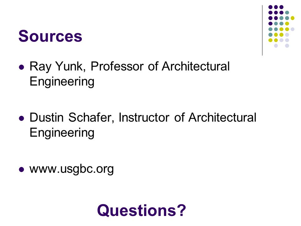 Sources Ray Yunk, Professor of Architectural Engineering Dustin Schafer, Instructor of Architectural Engineering www.usgbc.org Questions?