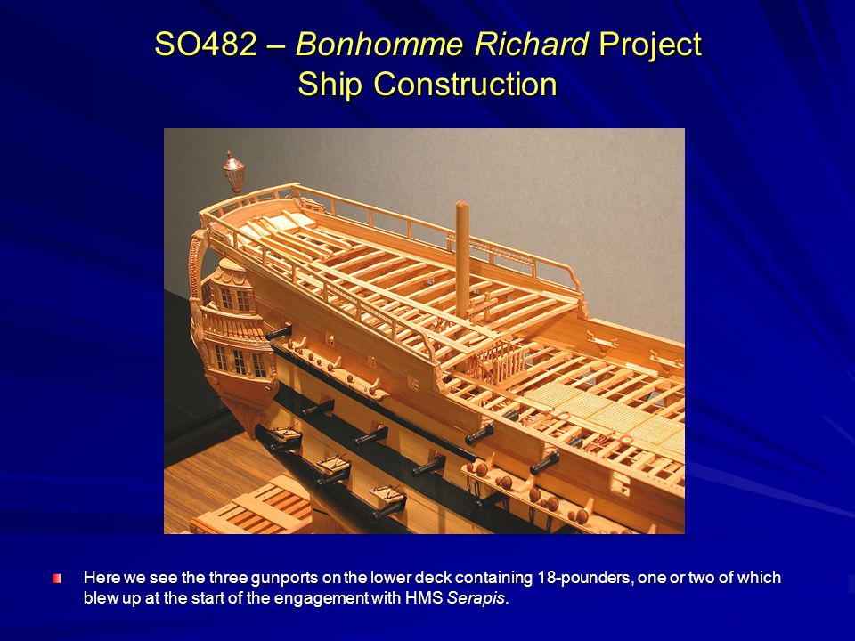 SO482 – Bonhomme Richard Project Ship Construction Here we see the three gunports on the lower deck containing 18-pounders, one or two of which blew up at the start of the engagement with HMS Serapis.