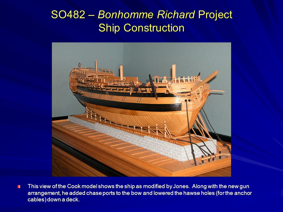 SO482 – Bonhomme Richard Project Ship Construction This view of the Cook model shows the ship as modified by Jones. Along with the new gun arrangement