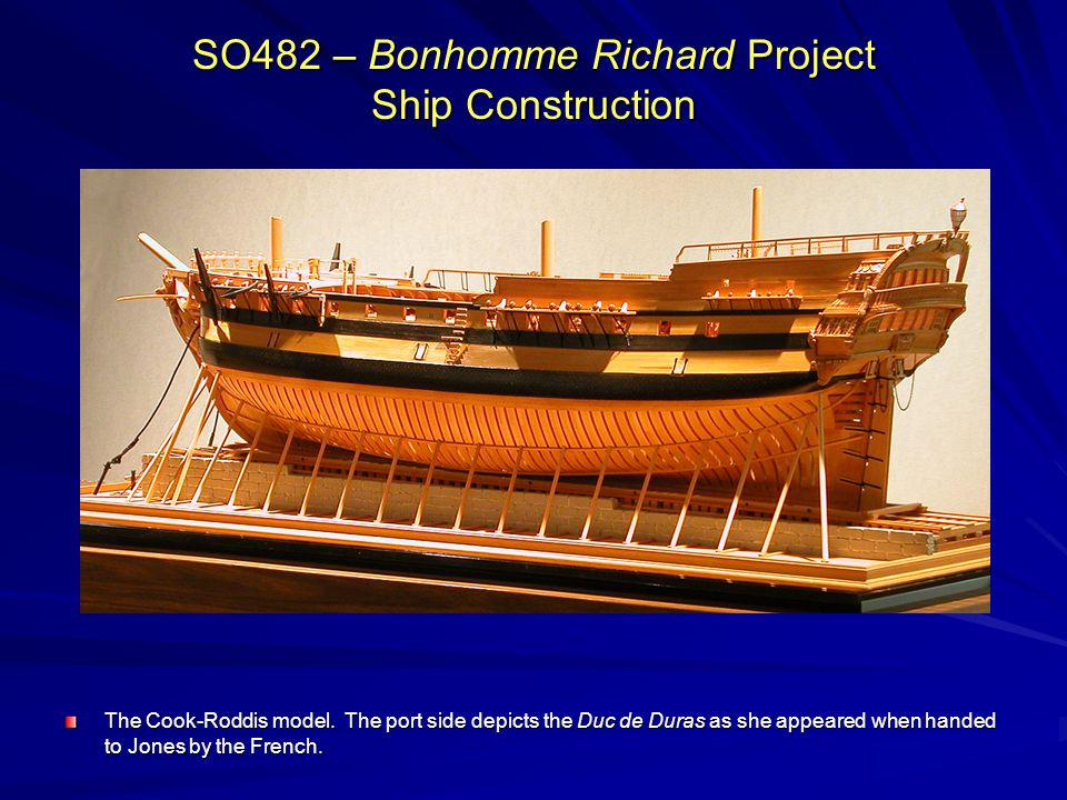 SO482 – Bonhomme Richard Project Ship Construction The Cook-Roddis model. The port side depicts the Duc de Duras as she appeared when handed to Jones