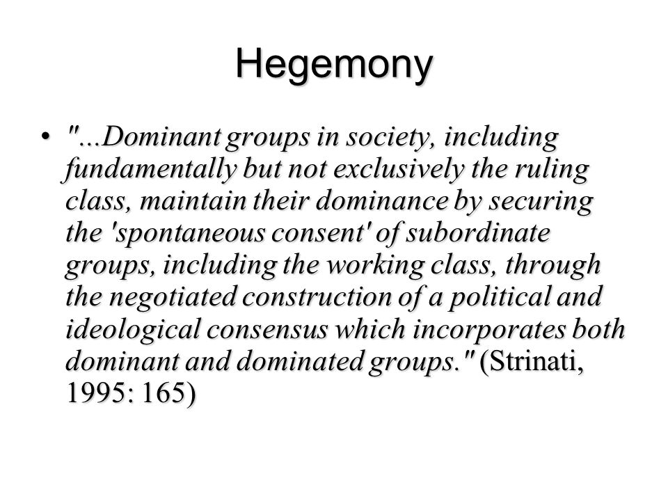 Hegemony ...Dominant groups in society, including fundamentally but not exclusively the ruling class, maintain their dominance by securing the spontaneous consent of subordinate groups, including the working class, through the negotiated construction of a political and ideological consensus which incorporates both dominant and dominated groups. (Strinati, 1995: 165) ...Dominant groups in society, including fundamentally but not exclusively the ruling class, maintain their dominance by securing the spontaneous consent of subordinate groups, including the working class, through the negotiated construction of a political and ideological consensus which incorporates both dominant and dominated groups. (Strinati, 1995: 165)