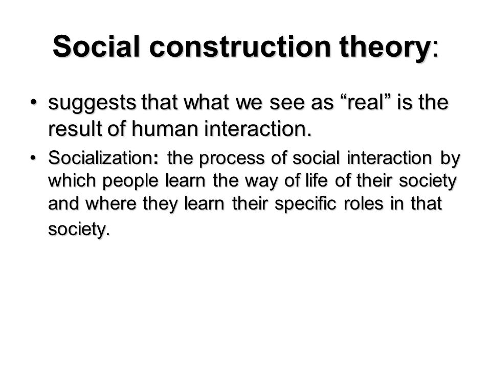 Social construction theory: suggests that what we see as real is the result of human interaction.suggests that what we see as real is the result of hu