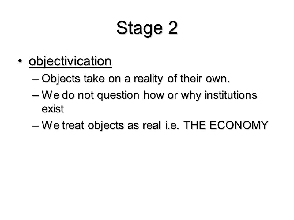 Stage 2 objectivicationobjectivication –Objects take on a reality of their own. –We do not question how or why institutions exist –We treat objects as