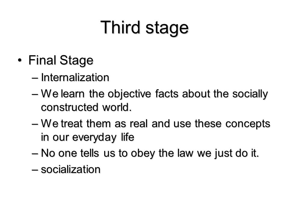 Third stage Final StageFinal Stage –Internalization –We learn the objective facts about the socially constructed world. –We treat them as real and use