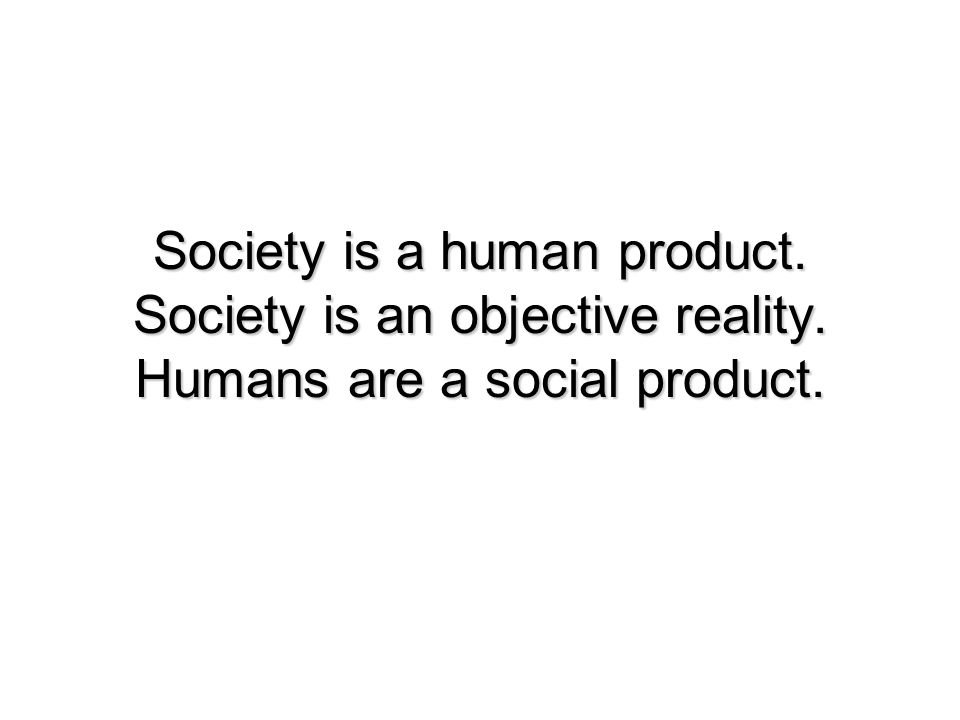 Society is a human product. Society is an objective reality. Humans are a social product.