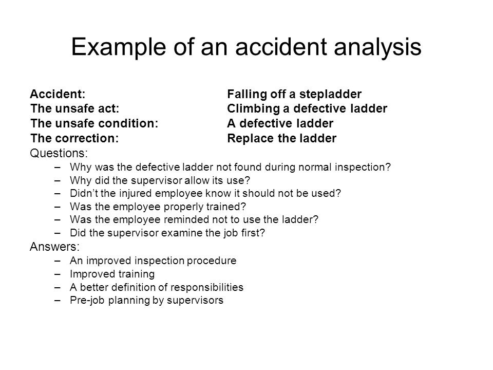 Example of an accident analysis Accident: Falling off a stepladder The unsafe act:Climbing a defective ladder The unsafe condition:A defective ladder