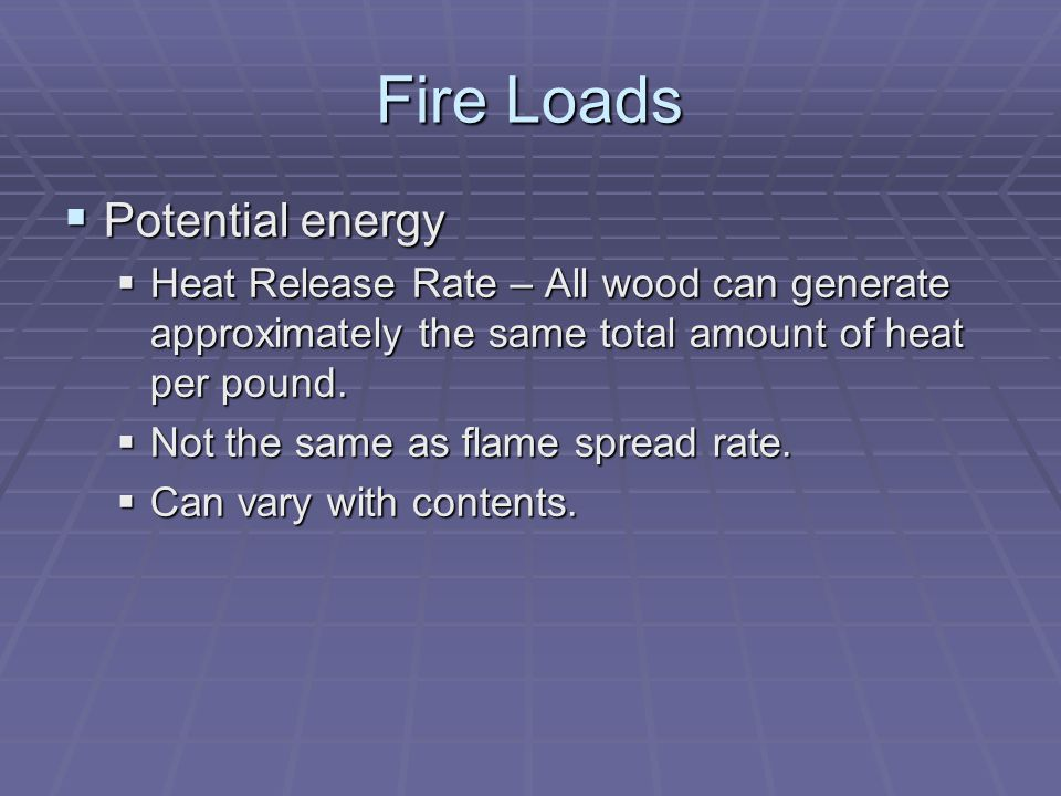 Fire Loads Potential energy Potential energy Heat Release Rate – All wood can generate approximately the same total amount of heat per pound. Heat Rel