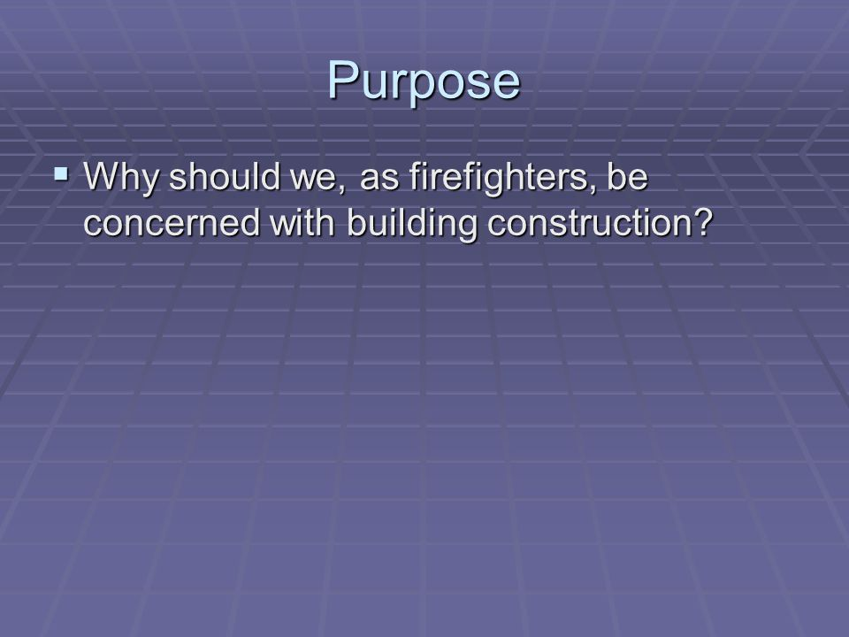 Purpose Why should we, as firefighters, be concerned with building construction? Why should we, as firefighters, be concerned with building constructi