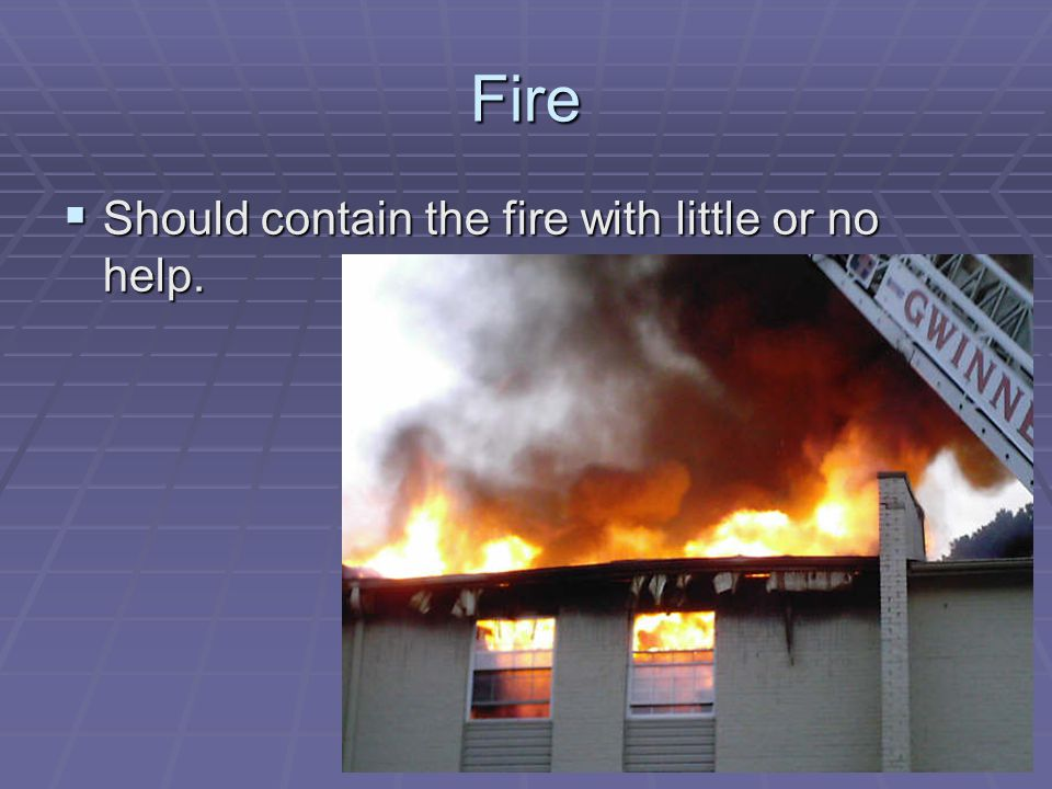 Fire Should contain the fire with little or no help. Should contain the fire with little or no help.