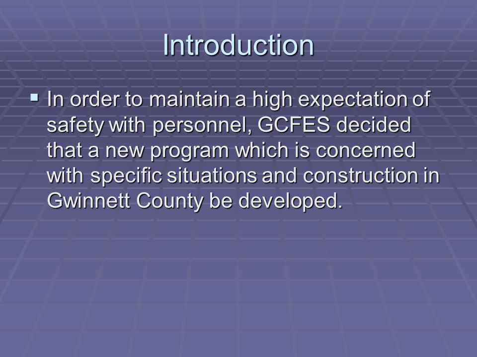 Introduction In order to maintain a high expectation of safety with personnel, GCFES decided that a new program which is concerned with specific situa