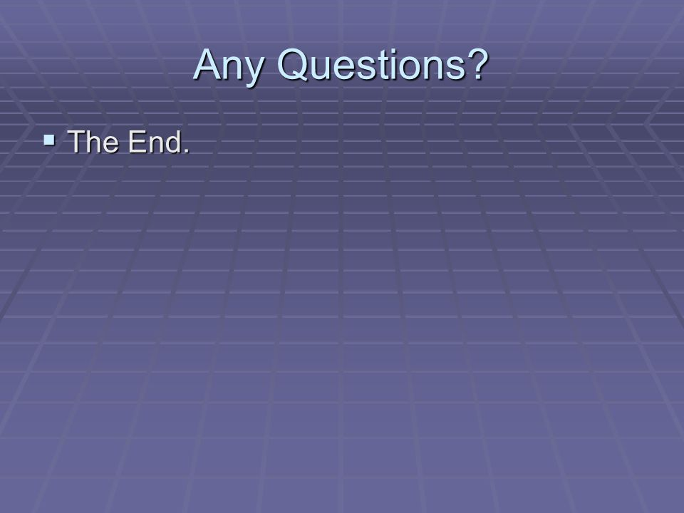 Any Questions? The End. The End.