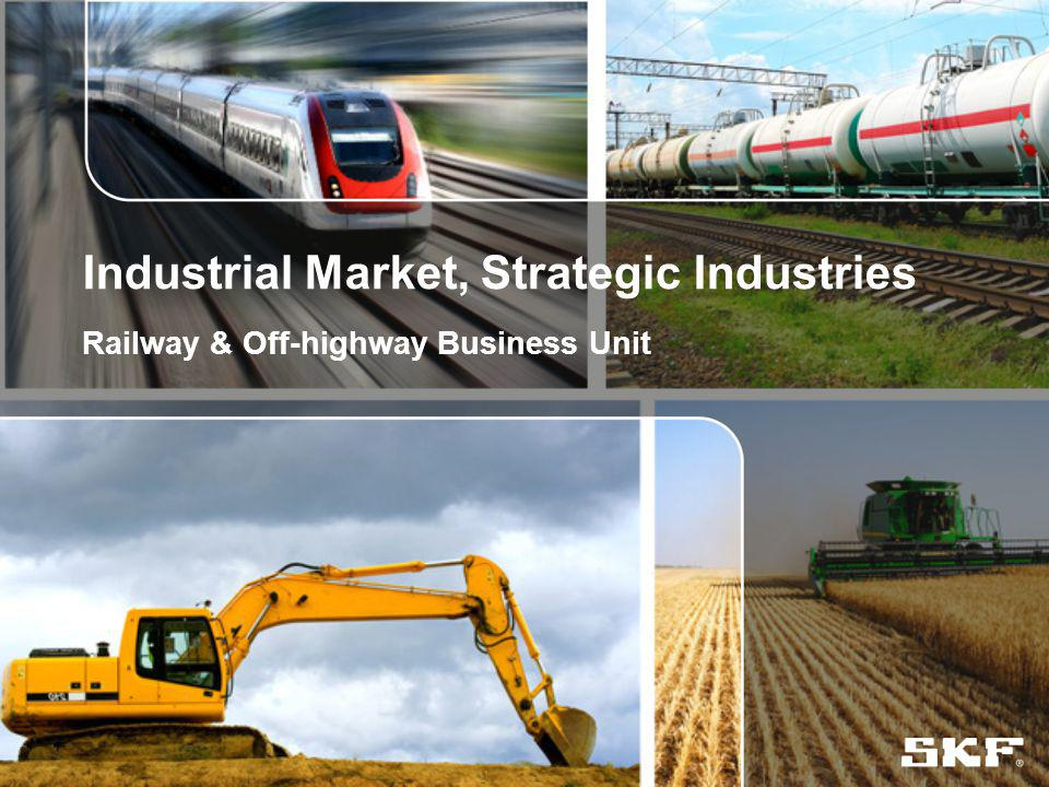 © SKF Group Industrial Market, Strategic Industries Railway & Off-highway Business Unit