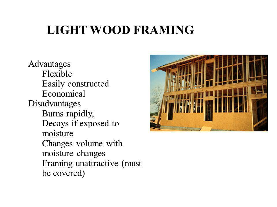 LIGHT WOOD FRAMING Advantages Flexible Easily constructed Economical Disadvantages Burns rapidly, Decays if exposed to moisture Changes volume with mo