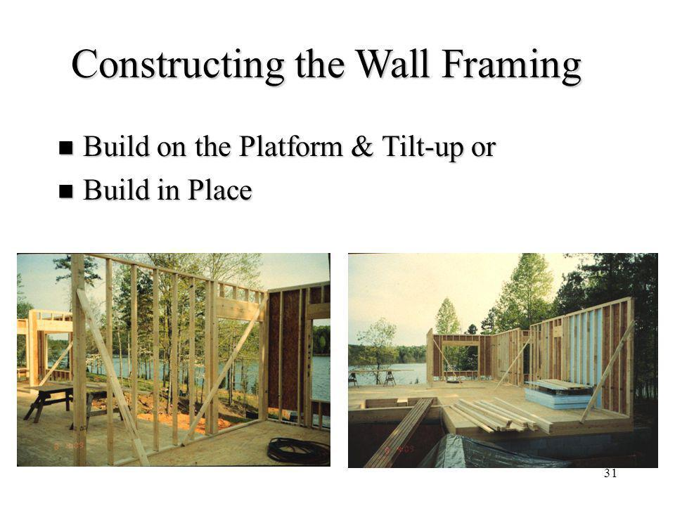 31 Constructing the Wall Framing Build on the Platform & Tilt-up or Build on the Platform & Tilt-up or Build in Place Build in Place
