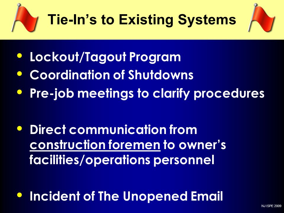 NJ ISPE 2009 Tie-Ins to Existing Systems Lockout/Tagout Program Coordination of Shutdowns Pre-job meetings to clarify procedures Direct communication