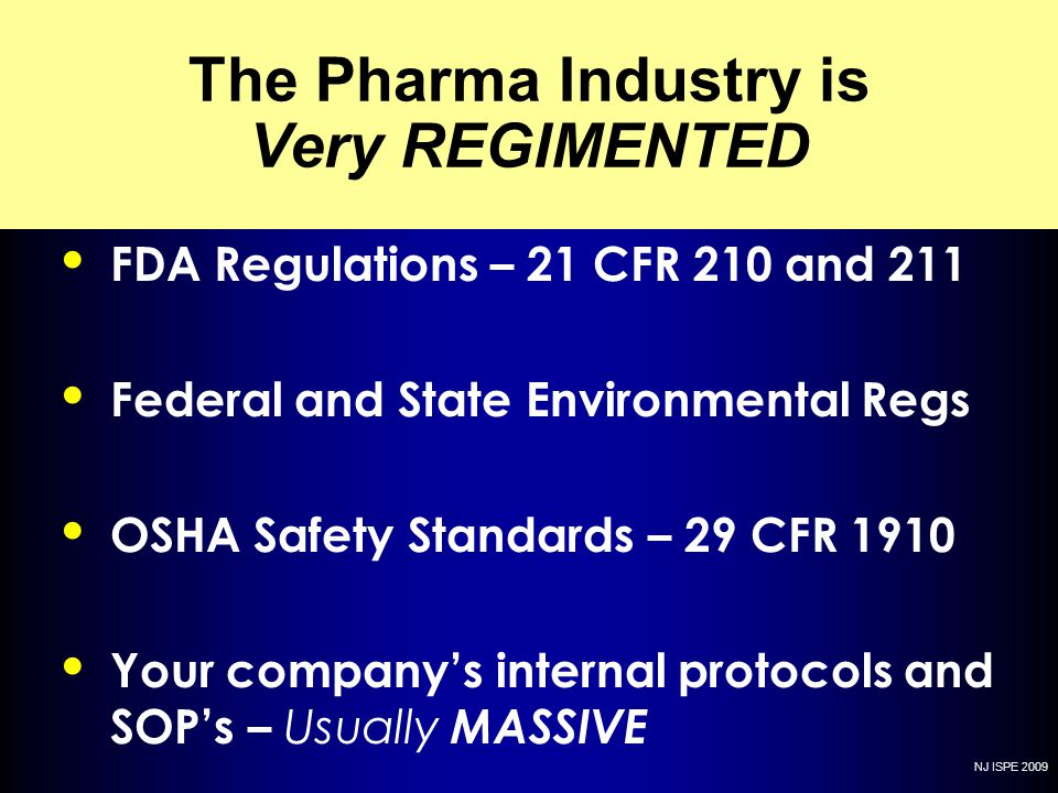 NJ ISPE 2009 The Pharma Industry is Very REGIMENTED FDA Regulations – 21 CFR 210 and 211 Federal and State Environmental Regs OSHA Safety Standards –