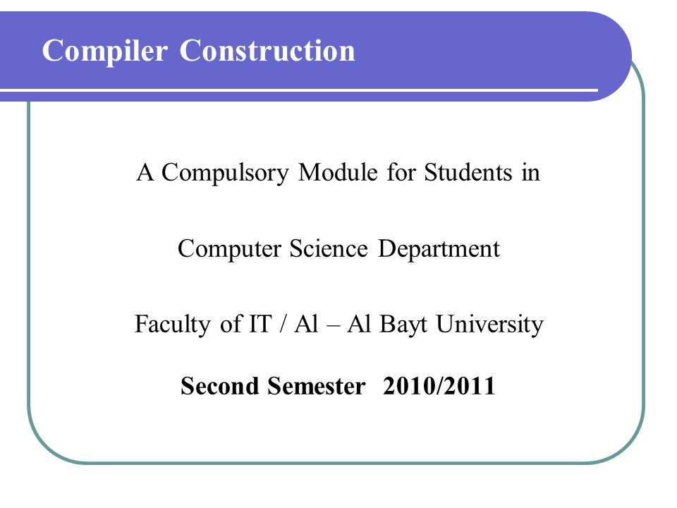 Compiler Construction A Compulsory Module for Students in Computer Science Department Faculty of IT / Al – Al Bayt University Second Semester 2010/201