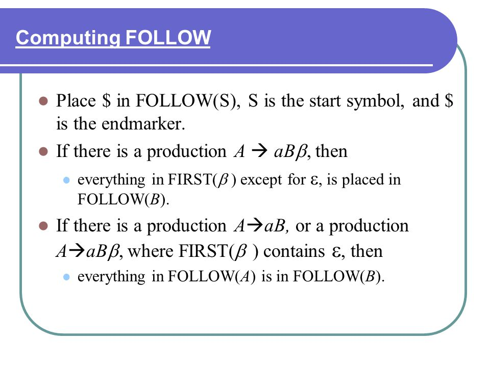 Computing FOLLOW Place $ in FOLLOW(S), S is the start symbol, and $ is the endmarker. If there is a production A aB, then everything in FIRST( ) excep