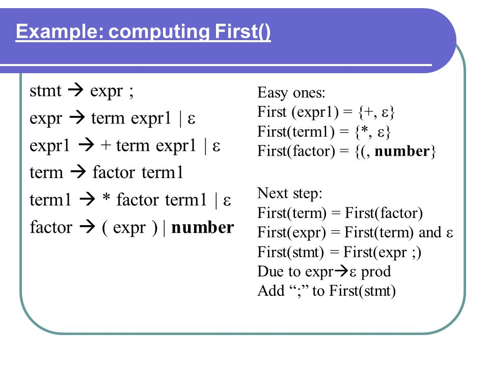 Example: computing First() stmt expr ; expr term expr1 | expr1 + term expr1 | term factor term1 term1 * factor term1 | factor ( expr ) | number Easy o