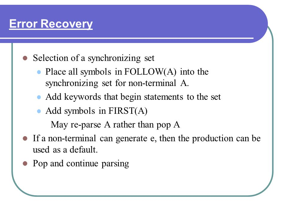Error Recovery Selection of a synchronizing set Place all symbols in FOLLOW(A) into the synchronizing set for non-terminal A. Add keywords that begin
