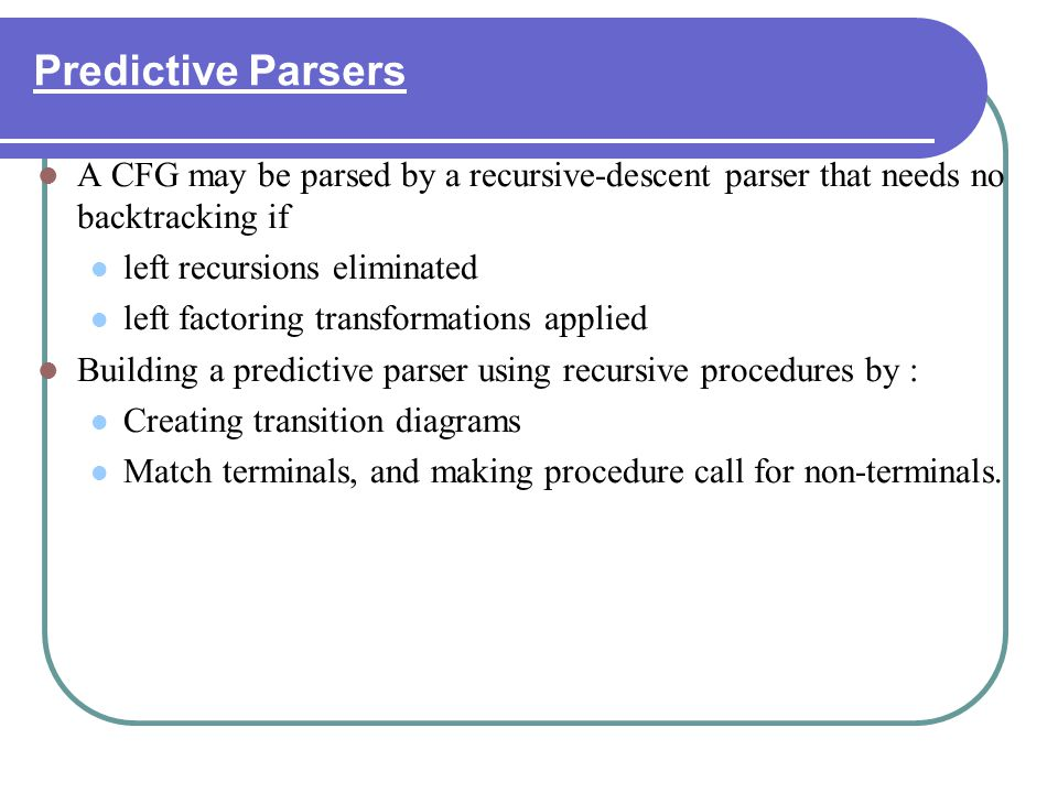 Predictive Parsers A CFG may be parsed by a recursive-descent parser that needs no backtracking if left recursions eliminated left factoring transform
