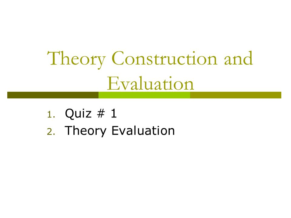 Theory Construction and Evaluation 1. Quiz # 1 2. Theory Evaluation