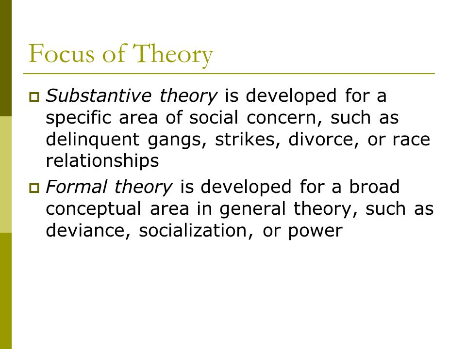 Focus of Theory Substantive theory is developed for a specific area of social concern, such as delinquent gangs, strikes, divorce, or race relationshi