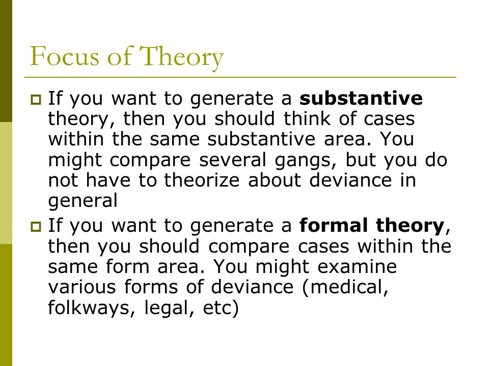 Focus of Theory If you want to generate a substantive theory, then you should think of cases within the same substantive area. You might compare sever
