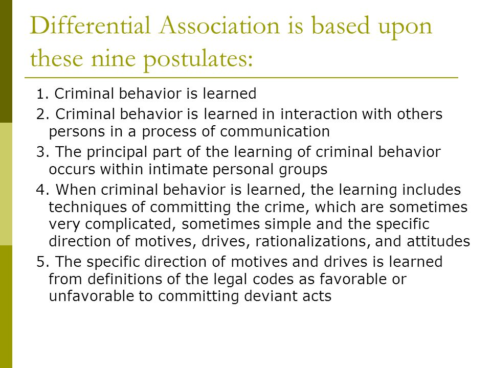Differential Association is based upon these nine postulates: 1. Criminal behavior is learned 2. Criminal behavior is learned in interaction with othe