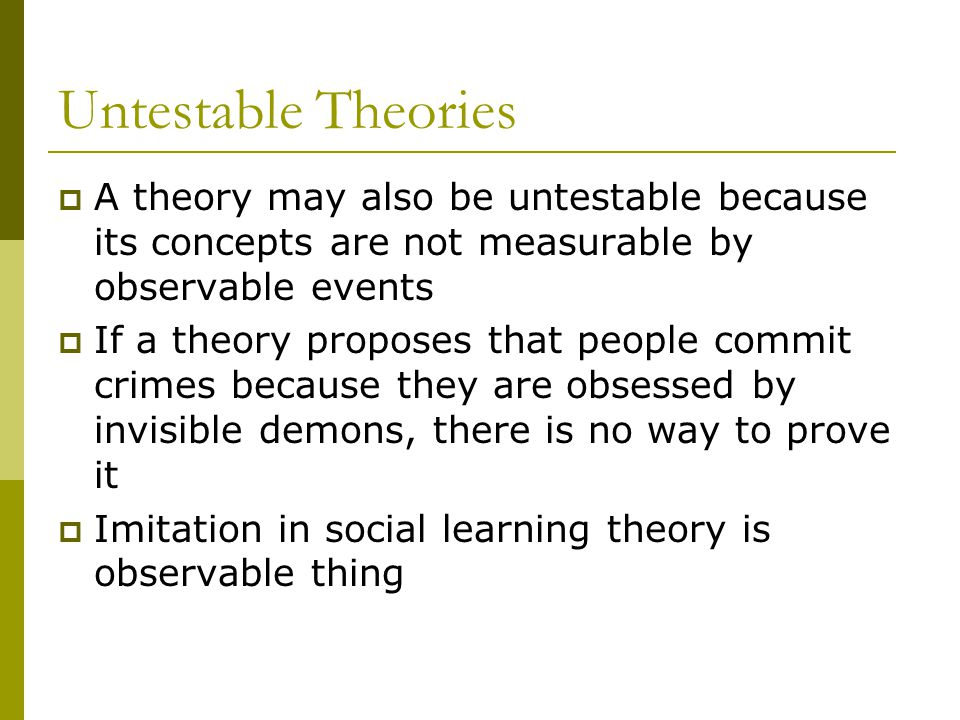 Untestable Theories A theory may also be untestable because its concepts are not measurable by observable events If a theory proposes that people comm