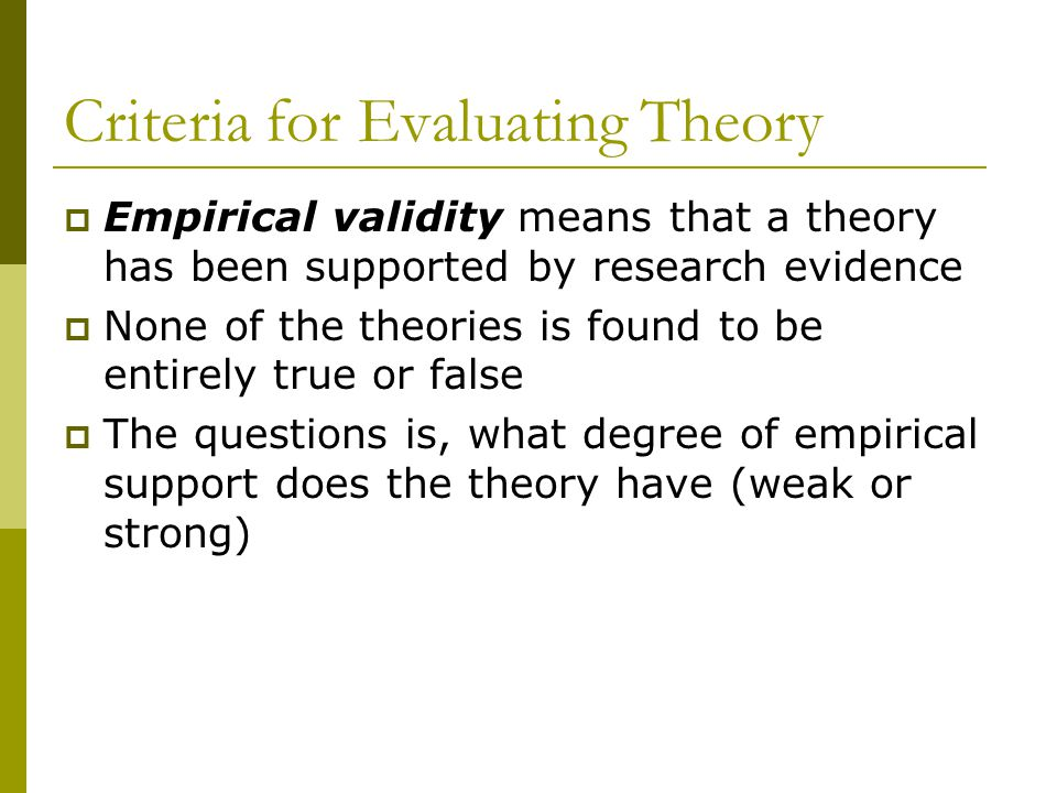 Empirical validity means that a theory has been supported by research evidence None of the theories is found to be entirely true or false The question