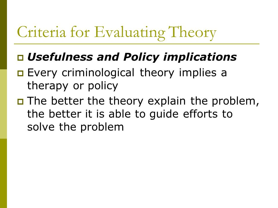 Usefulness and Policy implications Every criminological theory implies a therapy or policy The better the theory explain the problem, the better it is