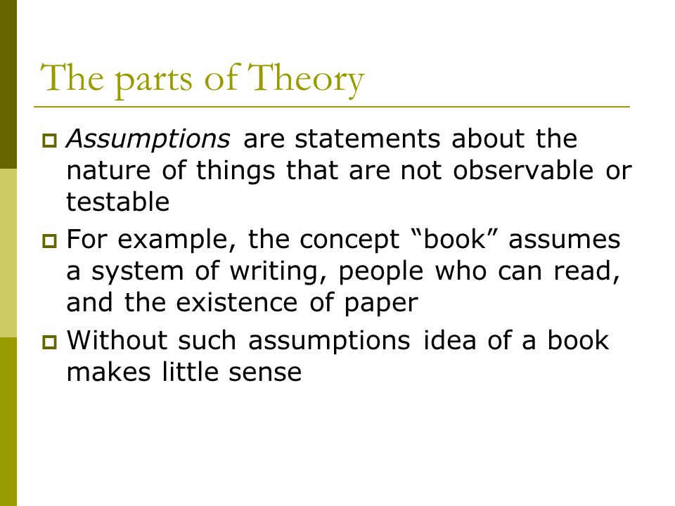 The parts of Theory Assumptions are statements about the nature of things that are not observable or testable For example, the concept book assumes a