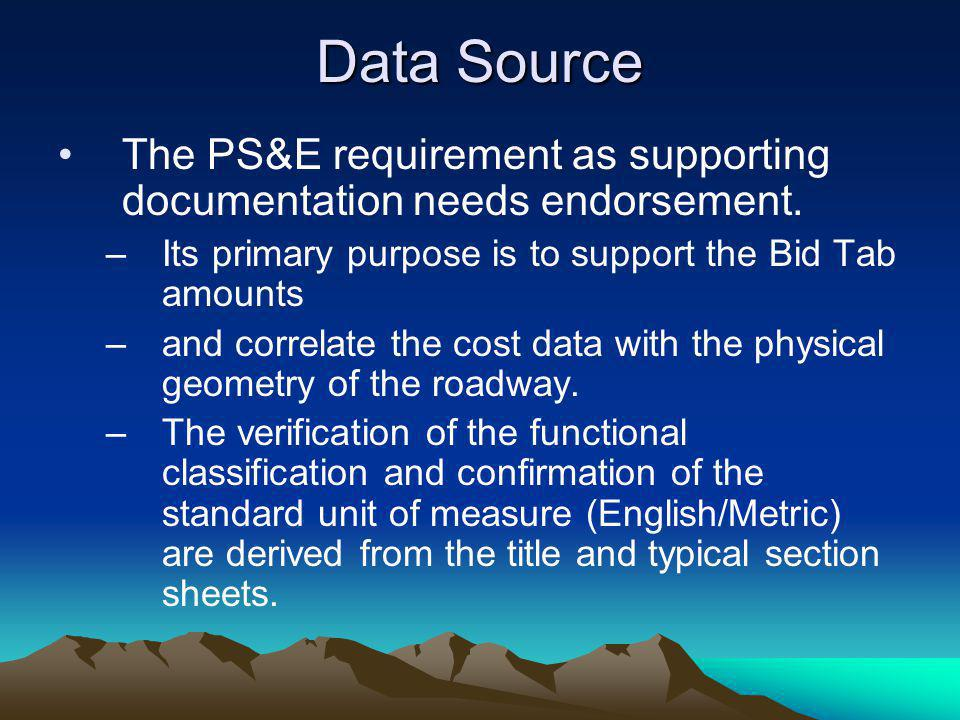 Data Source The PS&E requirement as supporting documentation needs endorsement. –Its primary purpose is to support the Bid Tab amounts –and correlate