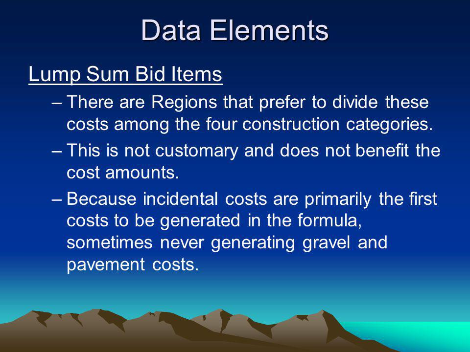 Data Elements Lump Sum Bid Items –There are Regions that prefer to divide these costs among the four construction categories. –This is not customary a