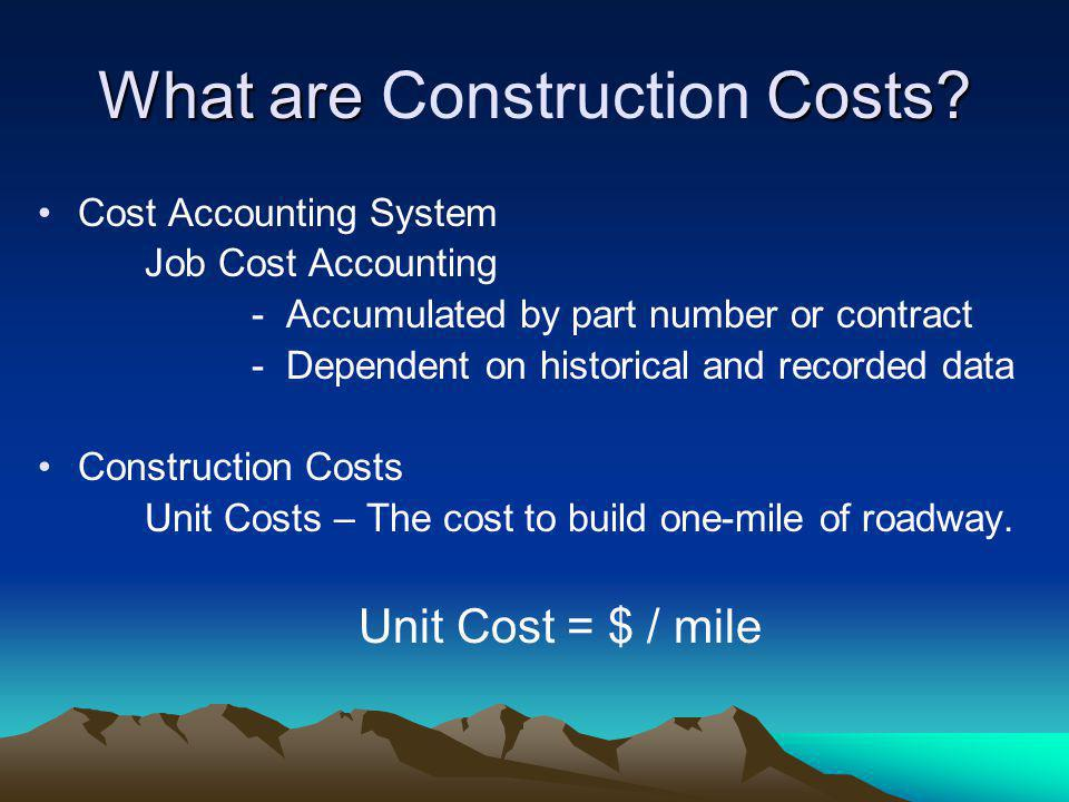 What are Costs? What are Construction Costs? Cost Accounting System Job Cost Accounting - Accumulated by part number or contract - Dependent on histor