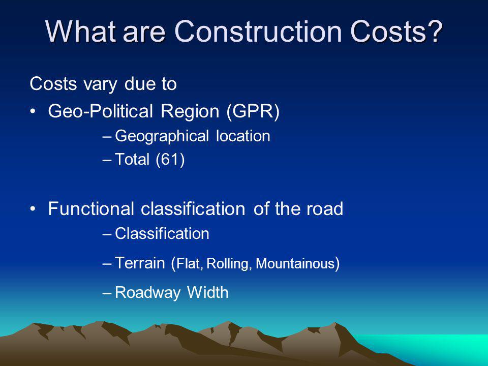 What are Costs? What are Construction Costs? Costs vary due to Geo-Political Region (GPR) –Geographical location –Total (61) Functional classification